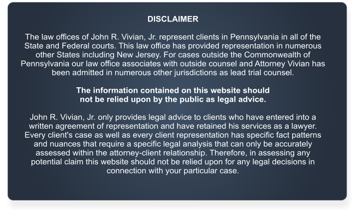 DISCLAIMER  The law offices of John R. Vivian, Jr. represent clients in Pennsylvania in all of the State and Federal courts. This law office has provided representation in numerous other States including New Jersey. For cases outside the Commonwealth of Pennsylvania our law office associates with outside counsel and Attorney Vivian has been admitted in numerous other jurisdictions as lead trial counsel.   The information contained on this website should  not be relied upon by the public as legal advice.   John R. Vivian, Jr. only provides legal advice to clients who have entered into a written agreement of representation and have retained his services as a lawyer. Every client's case as well as every client representation has specific fact patterns and nuances that require a specific legal analysis that can only be accurately assessed within the attorney-client relationship. Therefore, in assessing any potential claim this website should not be relied upon for any legal decisions in connection with your particular case.